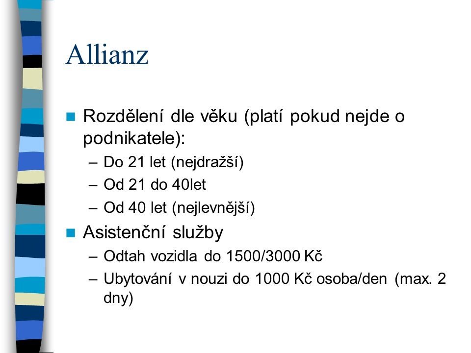 Allianz Rozdělení dle věku (platí pokud nejde o podnikatele): –Do 21 let (nejdražší) –Od 21 do 40let –Od 40 let (nejlevnější) Asistenční služby –Odtah vozidla do 1500/3000 Kč –Ubytování v nouzi do 1000 Kč osoba/den (max.