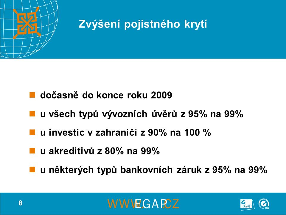 8 Zvýšení pojistného krytí dočasně do konce roku 2009 u všech typů vývozních úvěrů z 95% na 99% u investic v zahraničí z 90% na 100 % u akreditivů z 80% na 99% u některých typů bankovních záruk z 95% na 99%
