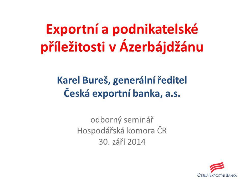 Exportní a podnikatelské příležitosti v Ázerbájdžánu Karel Bureš, generální ředitel Česká exportní banka, a.s.
