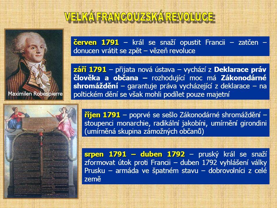 červen 1791 červen 1791 – král se snaží opustit Francii – zatčen – donucen vrátit se zpět – vězeň revoluce září 1791 září 1791 – přijata nová ústava – vychází z Deklarace práv člověka a občana – rozhodující moc má Zákonodárné shromáždění – garantuje práva vycházející z deklarace – na poltickém dění se však mohli podílet pouze majetní říjen 1791 říjen 1791 – poprvé se sešlo Zákonodárné shromáždění – stoupenci monarchie, radikální jakobíni, umírnění girondini (umírněná skupina zámožných občanů) srpen 1791 – duben 1792 srpen 1791 – duben 1792 – pruský král se snaží zformovat útok proti Francii – duben 1792 vyhlášení války Prusku – armáda ve špatném stavu – dobrovolníci z celé země Maximilen Robespierre