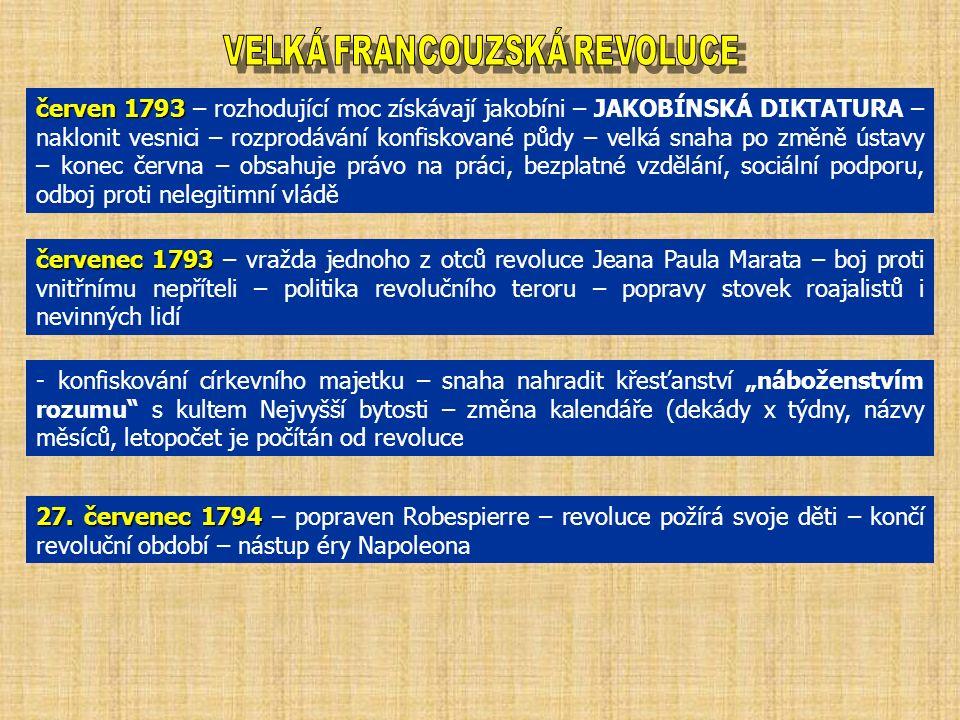 """červen 1793 červen 1793 – rozhodující moc získávají jakobíni – JAKOBÍNSKÁ DIKTATURA – naklonit vesnici – rozprodávání konfiskované půdy – velká snaha po změně ústavy – konec června – obsahuje právo na práci, bezplatné vzdělání, sociální podporu, odboj proti nelegitimní vládě červenec 1793 červenec 1793 – vražda jednoho z otců revoluce Jeana Paula Marata – boj proti vnitřnímu nepříteli – politika revolučního teroru – popravy stovek roajalistů i nevinných lidí - konfiskování církevního majetku – snaha nahradit křesťanství """"náboženstvím rozumu s kultem Nejvyšší bytosti – změna kalendáře (dekády x týdny, názvy měsíců, letopočet je počítán od revoluce 27."""