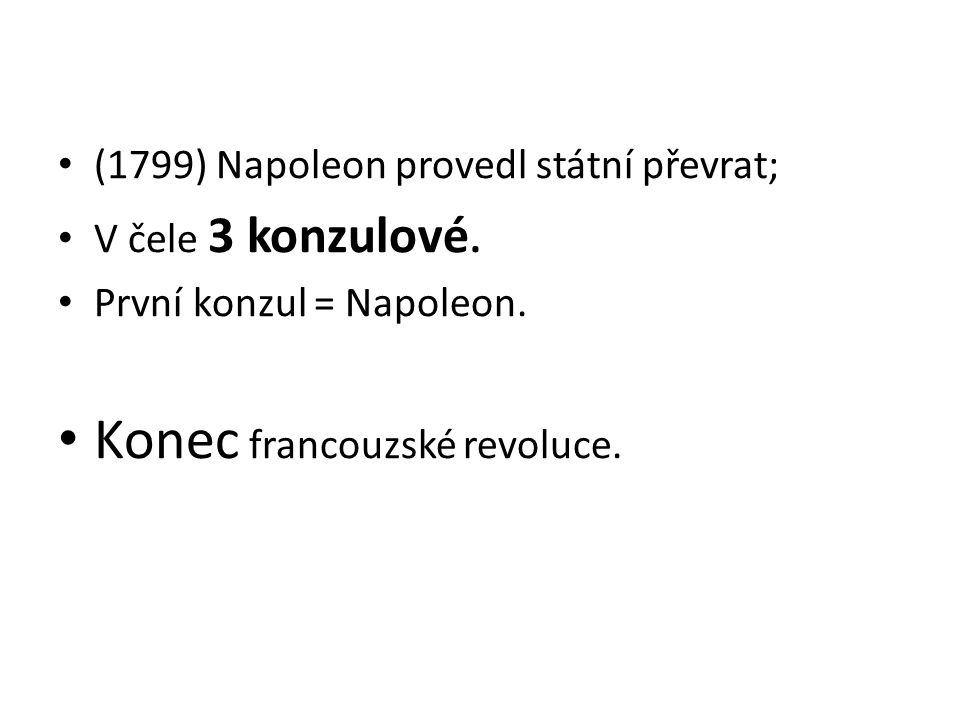 (1799) Napoleon provedl státní převrat; V čele 3 konzulové. První konzul = Napoleon. Konec francouzské revoluce.