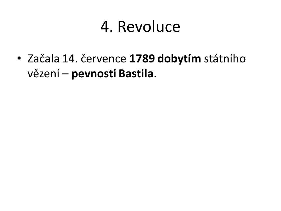 4. Revoluce Začala 14. července 1789 dobytím státního vězení – pevnosti Bastila.