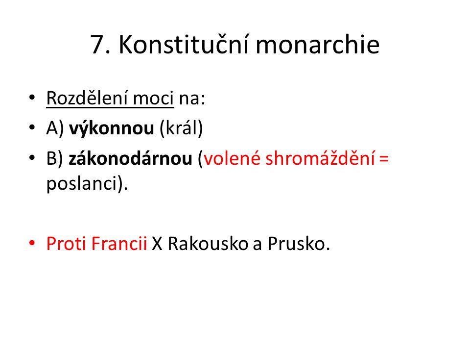 7. Konstituční monarchie Rozdělení moci na: A) výkonnou (král) B) zákonodárnou (volené shromáždění = poslanci). Proti Francii X Rakousko a Prusko.