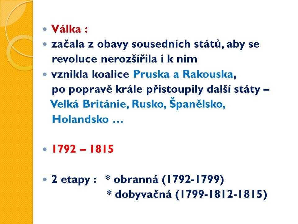 Válka : začala z obavy sousedních států, aby se revoluce nerozšířila i k nim vznikla koalice Pruska a Rakouska, po popravě krále přistoupily další státy – Velká Británie, Rusko, Španělsko, Holandsko … 1792 – 1815 2 etapy : * obranná (1792-1799) * dobyvačná (1799-1812-1815)
