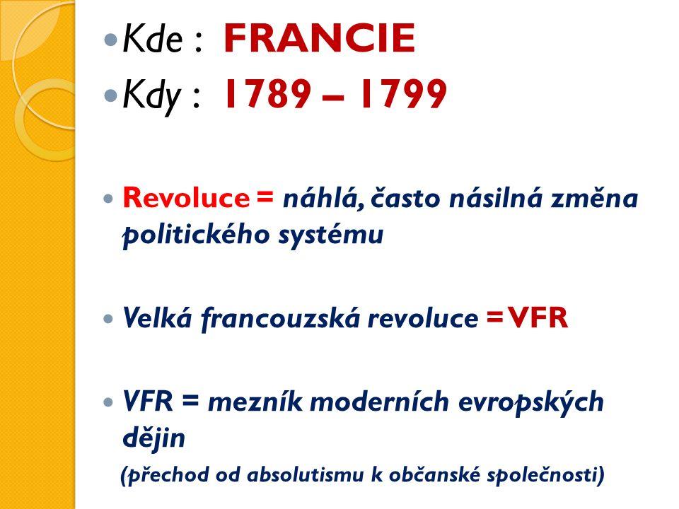 Kde : FRANCIE Kdy : 1789 – 1799 Revoluce = náhlá, často násilná změna politického systému Velká francouzská revoluce = VFR VFR = mezník moderních evropských dějin (přechod od absolutismu k občanské společnosti)