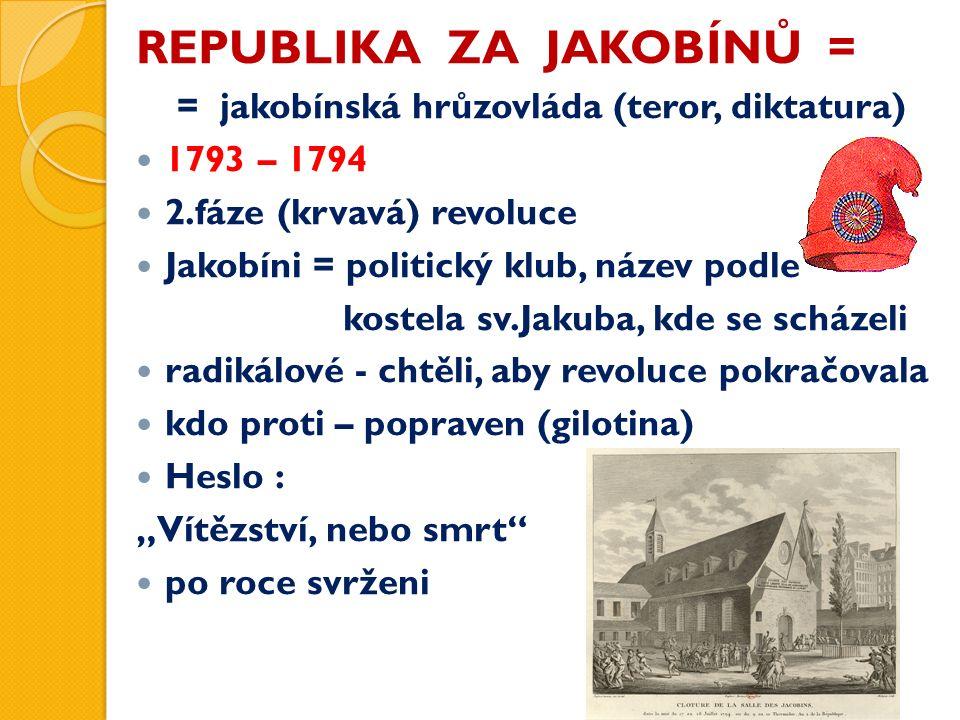 """REPUBLIKA ZA JAKOBÍNŮ = = jakobínská hrůzovláda (teror, diktatura) 1793 – 1794 2.fáze (krvavá) revoluce Jakobíni = politický klub, název podle kostela sv.Jakuba, kde se scházeli radikálové - chtěli, aby revoluce pokračovala kdo proti – popraven (gilotina) Heslo : """"Vítězství, nebo smrt po roce svrženi"""