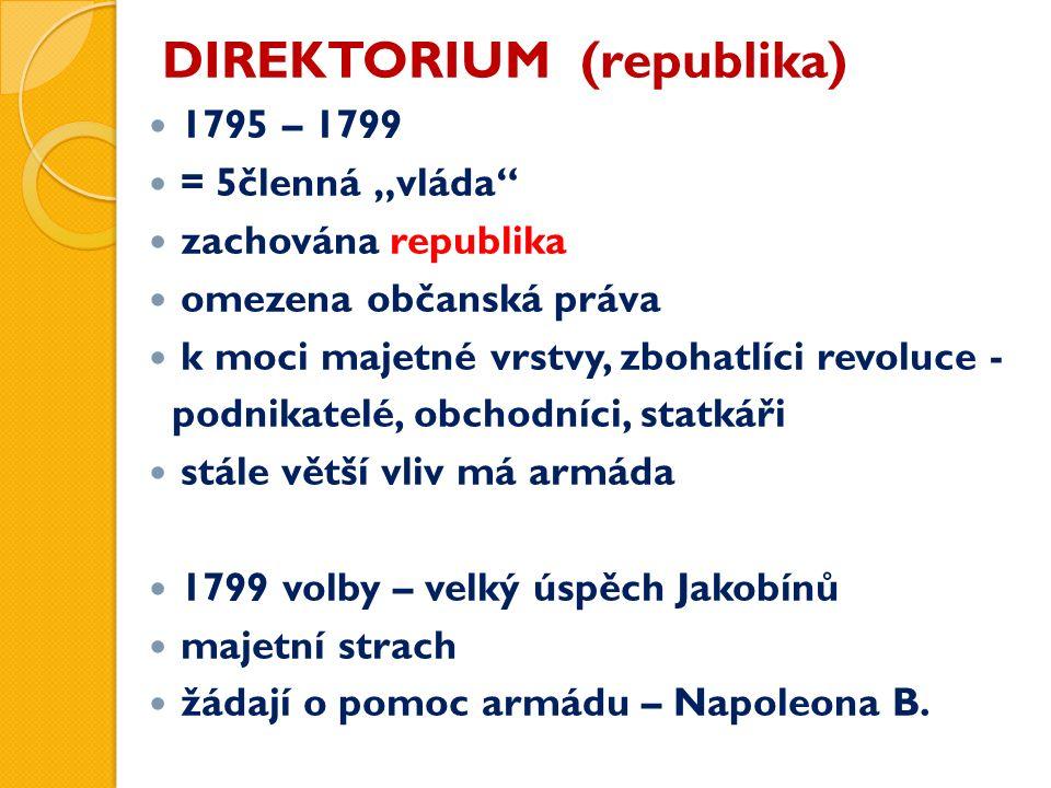 """DIREKTORIUM (republika) 1795 – 1799 = 5členná """"vláda zachována republika omezena občanská práva k moci majetné vrstvy, zbohatlíci revoluce - podnikatelé, obchodníci, statkáři stále větší vliv má armáda 1799 volby – velký úspěch Jakobínů majetní strach žádají o pomoc armádu – Napoleona B."""