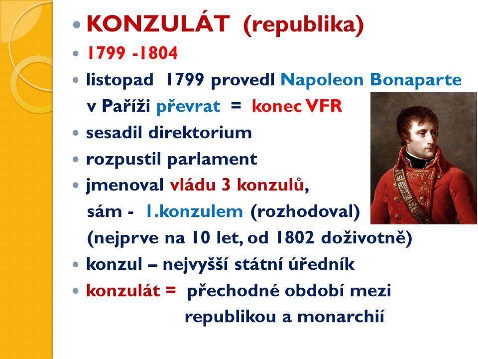 KONZULÁT (republika) 1799 -1804 listopad 1799 provedl Napoleon Bonaparte v Paříži převrat = konec VFR sesadil direktorium rozpustil parlament jmenoval