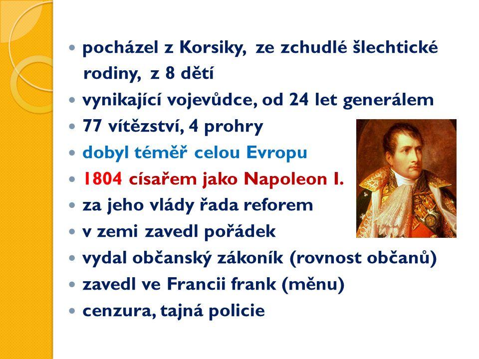 pocházel z Korsiky, ze zchudlé šlechtické rodiny, z 8 dětí vynikající vojevůdce, od 24 let generálem 77 vítězství, 4 prohry dobyl téměř celou Evropu 1804 císařem jako Napoleon I.