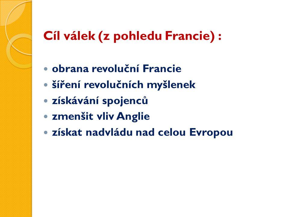 Cíl válek (z pohledu Francie) : obrana revoluční Francie šíření revolučních myšlenek získávání spojenců zmenšit vliv Anglie získat nadvládu nad celou Evropou