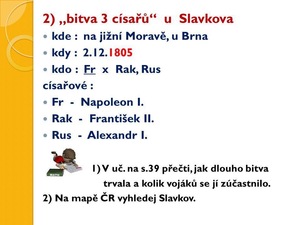 """2) """"bitva 3 císařů"""" u Slavkova kde : na jižní Moravě, u Brna kdy : 2.12.1805 kdo : Fr x Rak, Rus císařové : Fr - Napoleon I. Rak - František II. Rus -"""