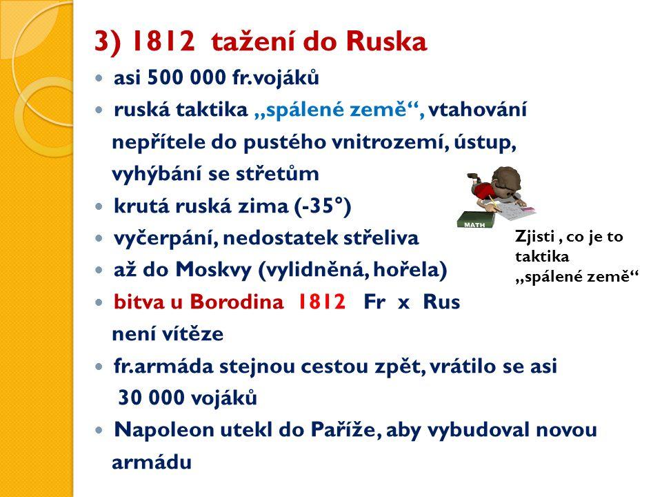"""3) 1812 tažení do Ruska asi 500 000 fr.vojáků ruská taktika """"spálené země , vtahování nepřítele do pustého vnitrozemí, ústup, vyhýbání se střetům krutá ruská zima (-35°) vyčerpání, nedostatek střeliva až do Moskvy (vylidněná, hořela) bitva u Borodina 1812 Fr x Rus není vítěze fr.armáda stejnou cestou zpět, vrátilo se asi 30 000 vojáků Napoleon utekl do Paříže, aby vybudoval novou armádu Zjisti, co je to taktika """"spálené země"""