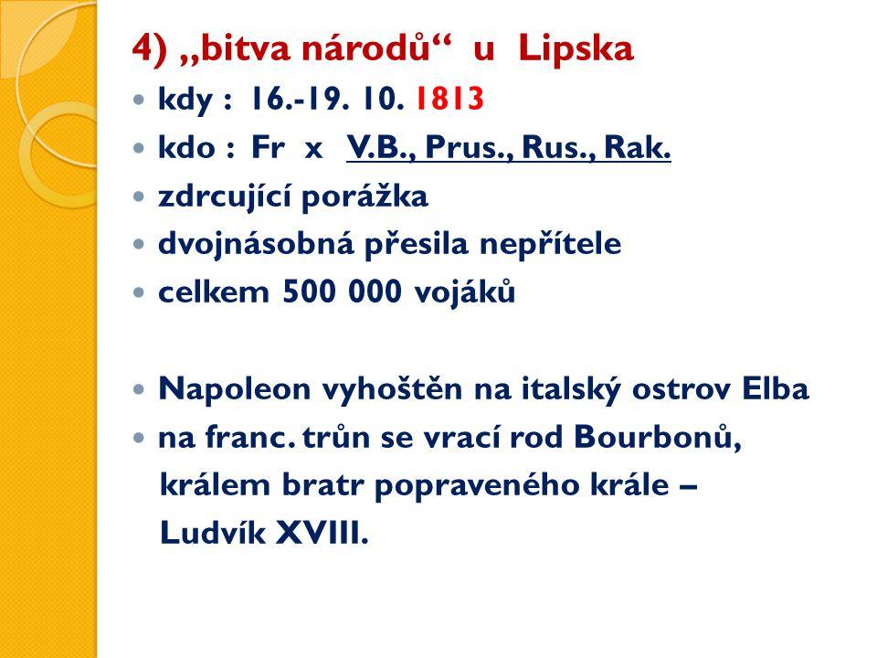 """4) """"bitva národů"""" u Lipska kdy : 16.-19. 10. 1813 kdo : Fr x V.B., Prus., Rus., Rak. zdrcující porážka dvojnásobná přesila nepřítele celkem 500 000 vo"""