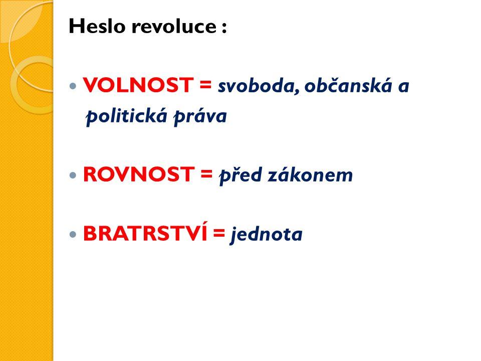 Heslo revoluce : VOLNOST = svoboda, občanská a politická práva ROVNOST = před zákonem BRATRSTVÍ = jednota