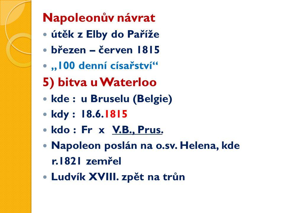 """Napoleonův návrat útěk z Elby do Paříže březen – červen 1815 """"100 denní císařství 5) bitva u Waterloo kde : u Bruselu (Belgie) kdy : 18.6.1815 kdo : Fr x V.B., Prus."""