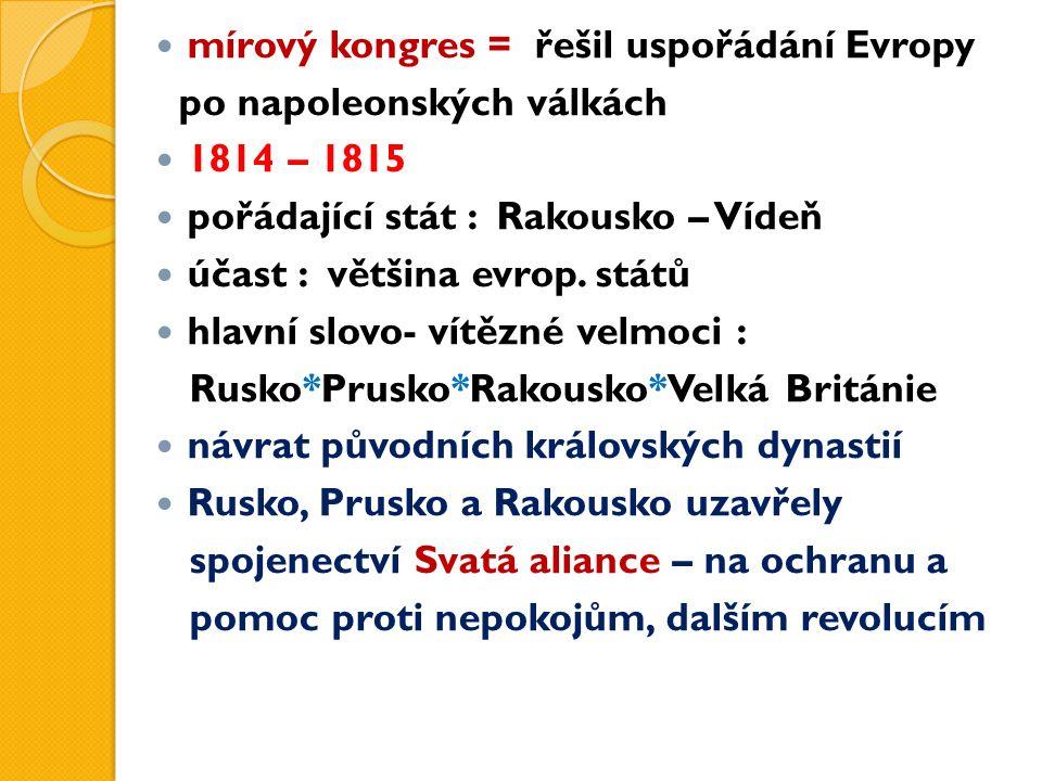 mírový kongres = řešil uspořádání Evropy po napoleonských válkách 1814 – 1815 pořádající stát : Rakousko – Vídeň účast : většina evrop. států hlavní s