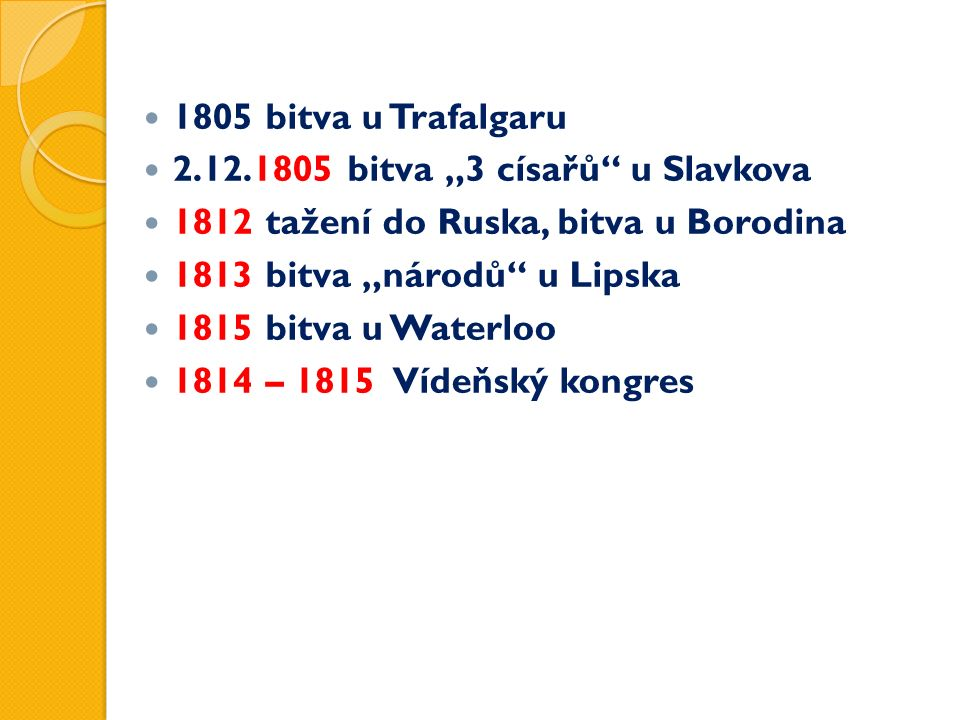 "1805 bitva u Trafalgaru 2.12.1805 bitva ""3 císařů u Slavkova 1812 tažení do Ruska, bitva u Borodina 1813 bitva ""národů u Lipska 1815 bitva u Waterloo 1814 – 1815 Vídeňský kongres"