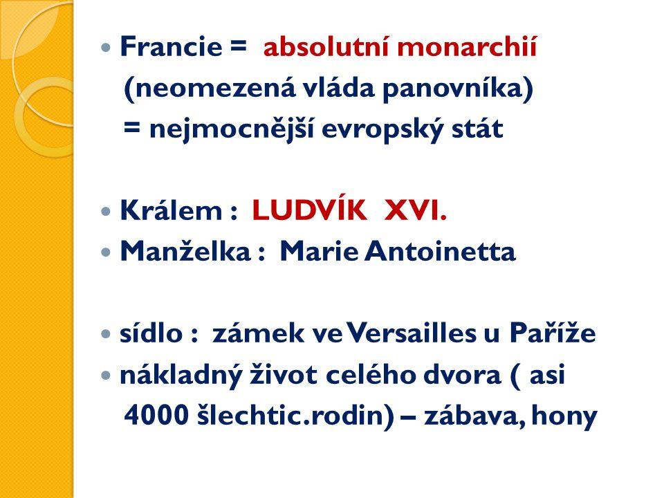 Francie = absolutní monarchií (neomezená vláda panovníka) = nejmocnější evropský stát Králem : LUDVÍK XVI. Manželka : Marie Antoinetta sídlo : zámek v