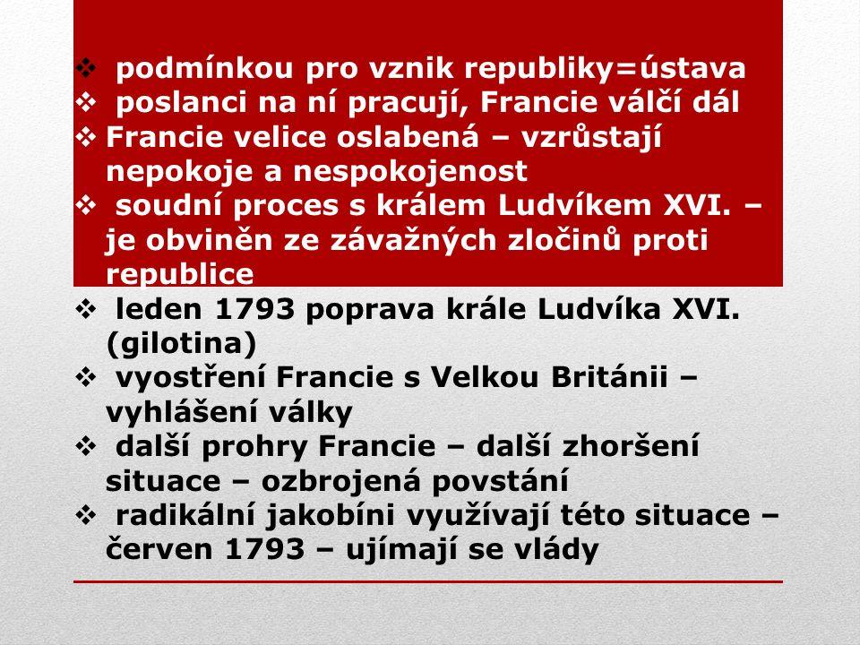  podmínkou pro vznik republiky=ústava  poslanci na ní pracují, Francie válčí dál  Francie velice oslabená – vzrůstají nepokoje a nespokojenost  soudní proces s králem Ludvíkem XVI.