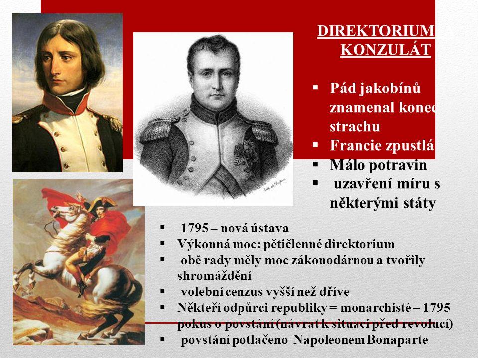 DIREKTORIUM A KONZULÁT  Pád jakobínů znamenal konec strachu  Francie zpustlá  Málo potravin  uzavření míru s některými státy  1795 – nová ústava  Výkonná moc: pětičlenné direktorium  obě rady měly moc zákonodárnou a tvořily shromáždění  volební cenzus vyšší než dříve  Někteří odpůrci republiky = monarchisté – 1795 pokus o povstání (návrat k situaci před revolucí)  povstání potlačeno Napoleonem Bonaparte