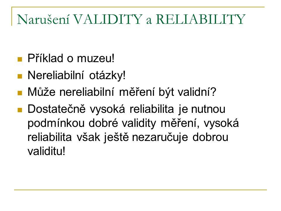 Narušení VALIDITY a RELIABILITY Příklad o muzeu! Nereliabilní otázky! Může nereliabilní měření být validní? Dostatečně vysoká reliabilita je nutnou po