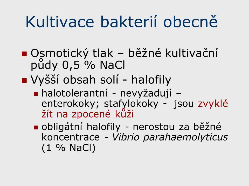 Kultivace bakterií obecně Osmotický tlak – běžné kultivační půdy 0,5 % NaCl Vyšší obsah solí - halofily halotolerantní - nevyžadují – enterokoky; stafylokoky - jsou zvyklé žít na zpocené kůži obligátní halofily - nerostou za běžné koncentrace - Vibrio parahaemolyticus (1 % NaCl)