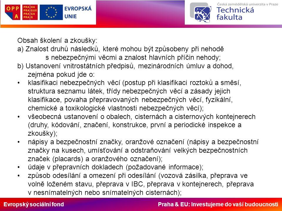 Evropský sociální fond Praha & EU: Investujeme do vaší budoucnosti Obsah školení a zkoušky: a) Znalost druhů následků, které mohou být způsobeny při nehodě s nebezpečnými věcmi a znalost hlavních příčin nehody; b) Ustanovení vnitrostátních předpisů, mezinárodních úmluv a dohod, zejména pokud jde o: klasifikaci nebezpečných věcí (postup při klasifikaci roztoků a směsí, struktura seznamu látek, třídy nebezpečných věcí a zásady jejich klasifikace, povaha přepravovaných nebezpečných věcí, fyzikální, chemické a toxikologické vlastnosti nebezpečných věcí); všeobecná ustanovení o obalech, cisternách a cisternových kontejnerech (druhy, kódování, značení, konstrukce, první a periodické inspekce a zkoušky); nápisy a bezpečnostní značky, oranžové označení (nápisy a bezpečnostní značky na kusech, umísťování a odstraňování velkých bezpečnostních značek (placards) a oranžového označení); údaje v přepravních dokladech (požadované informace); způsob odesílání a omezení při odesílání (vozová zásilka, přeprava ve volně loženém stavu, přeprava v IBC, přeprava v kontejnerech, přeprava v nesnímatelných nebo snímatelných cisternách);