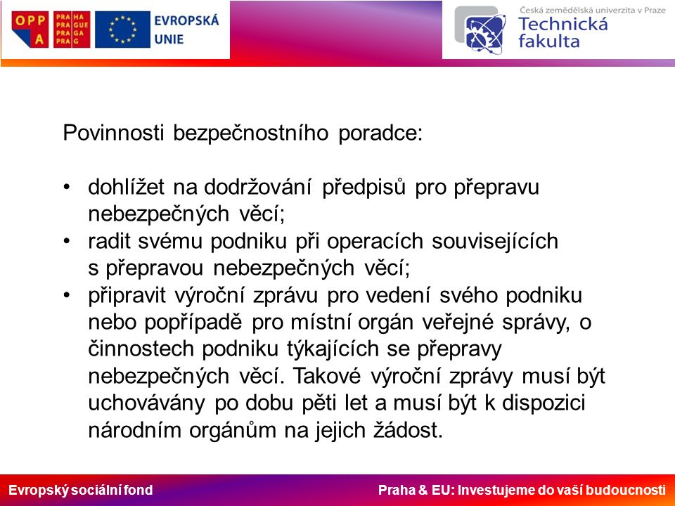 Evropský sociální fond Praha & EU: Investujeme do vaší budoucnosti Povinnosti bezpečnostního poradce: dohlížet na dodržování předpisů pro přepravu nebezpečných věcí; radit svému podniku při operacích souvisejících s přepravou nebezpečných věcí; připravit výroční zprávu pro vedení svého podniku nebo popřípadě pro místní orgán veřejné správy, o činnostech podniku týkajících se přepravy nebezpečných věcí.