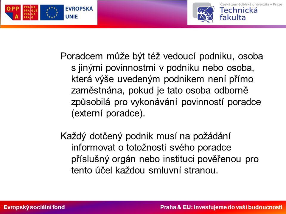 Evropský sociální fond Praha & EU: Investujeme do vaší budoucnosti Poradcem může být též vedoucí podniku, osoba s jinými povinnostmi v podniku nebo osoba, která výše uvedeným podnikem není přímo zaměstnána, pokud je tato osoba odborně způsobilá pro vykonávání povinností poradce (externí poradce).