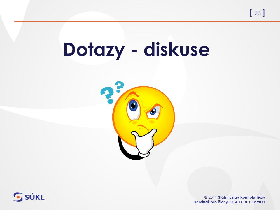 [ 23 ] © 2011 Státní ústav kontrolu léčiv Seminář pro členy EK 4.11. a 1.12.2011 Dotazy - diskuse
