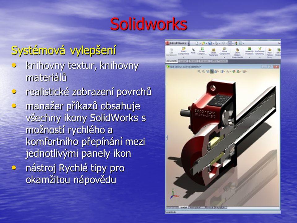 Solidworks Systémová vylepšení knihovny textur, knihovny materiálů knihovny textur, knihovny materiálů realistické zobrazení povrchů realistické zobrazení povrchů manažer příkazů obsahuje všechny ikony SolidWorks s možností rychlého a komfortního přepínání mezi jednotlivými panely ikon manažer příkazů obsahuje všechny ikony SolidWorks s možností rychlého a komfortního přepínání mezi jednotlivými panely ikon nástroj Rychlé tipy pro okamžitou nápovědu nástroj Rychlé tipy pro okamžitou nápovědu