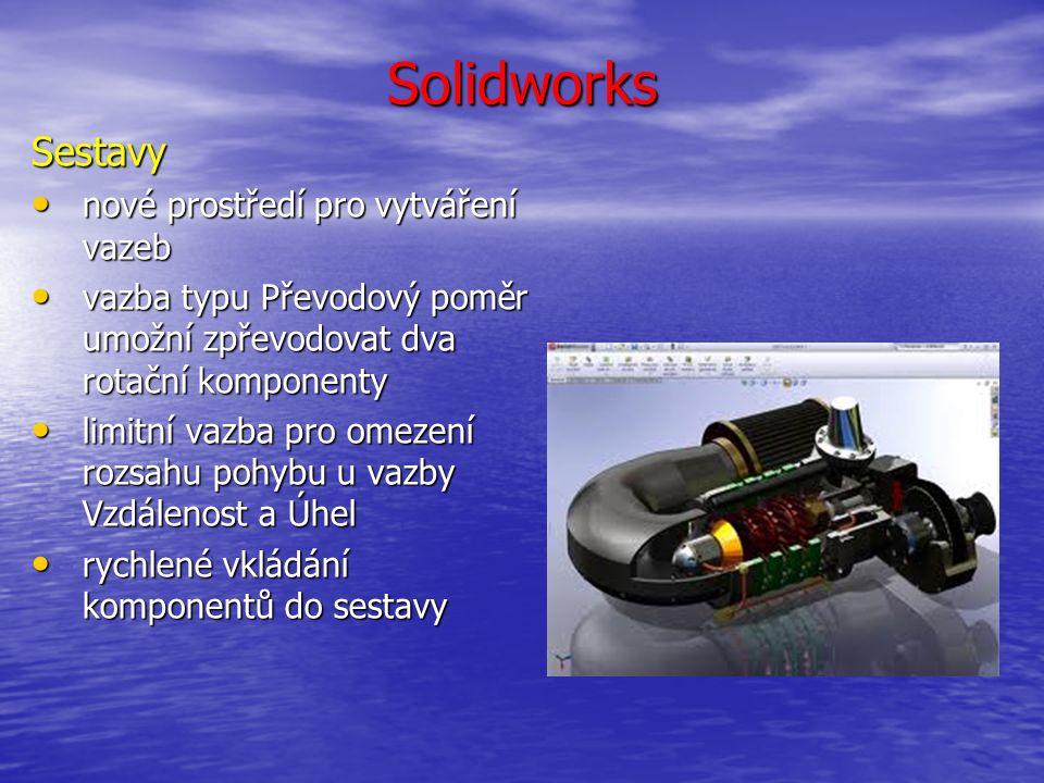 Solidworks Sestavy nové prostředí pro vytváření vazeb nové prostředí pro vytváření vazeb vazba typu Převodový poměr umožní zpřevodovat dva rotační komponenty vazba typu Převodový poměr umožní zpřevodovat dva rotační komponenty limitní vazba pro omezení rozsahu pohybu u vazby Vzdálenost a Úhel limitní vazba pro omezení rozsahu pohybu u vazby Vzdálenost a Úhel rychlené vkládání komponentů do sestavy rychlené vkládání komponentů do sestavy