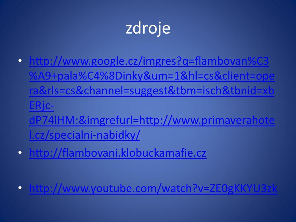 zdroje http://www.google.cz/imgres q=flambovan%C3 %A9+pala%C4%8Dinky&um=1&hl=cs&client=ope ra&rls=cs&channel=suggest&tbm=isch&tbnid=xb ERjc- dP74lHM:&imgrefurl=http://www.primaverahote l.cz/specialni-nabidky/ http://www.google.cz/imgres q=flambovan%C3 %A9+pala%C4%8Dinky&um=1&hl=cs&client=ope ra&rls=cs&channel=suggest&tbm=isch&tbnid=xb ERjc- dP74lHM:&imgrefurl=http://www.primaverahote l.cz/specialni-nabidky/ http://flambovani.klobuckamafie.cz http://www.youtube.com/watch v=ZE0gKKYU3zk