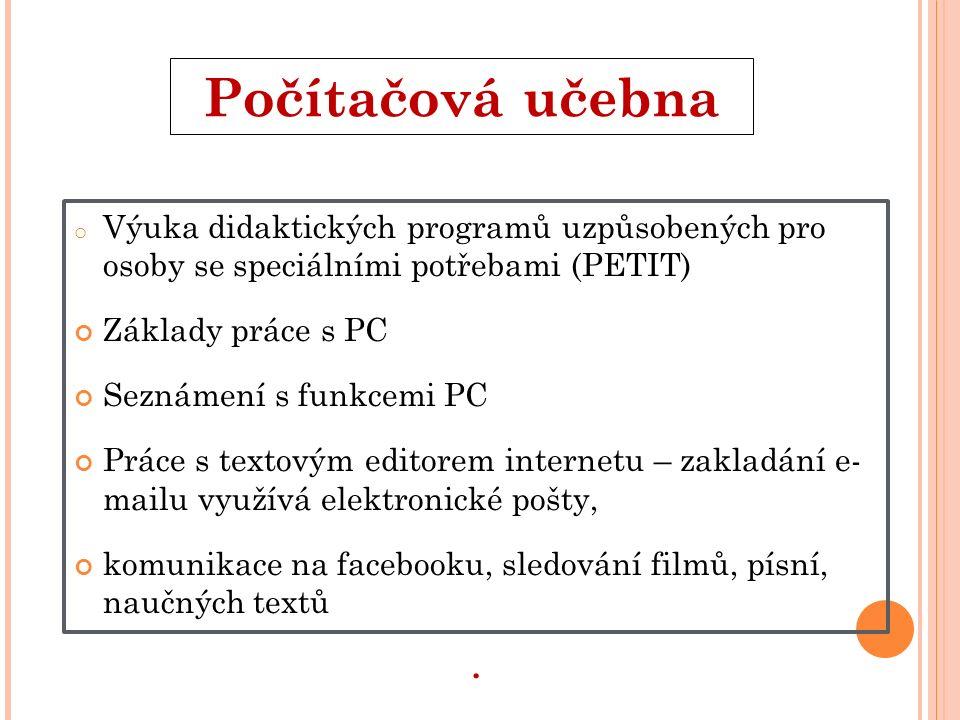 počítačová učebna Počítačová učebna o Výuka didaktických programů uzpůsobených pro osoby se speciálními potřebami (PETIT) Základy práce s PC Seznámení s funkcemi PC Práce s textovým editorem internetu – zakladání e- mailu využívá elektronické pošty, komunikace na facebooku, sledování filmů, písní, naučných textů.