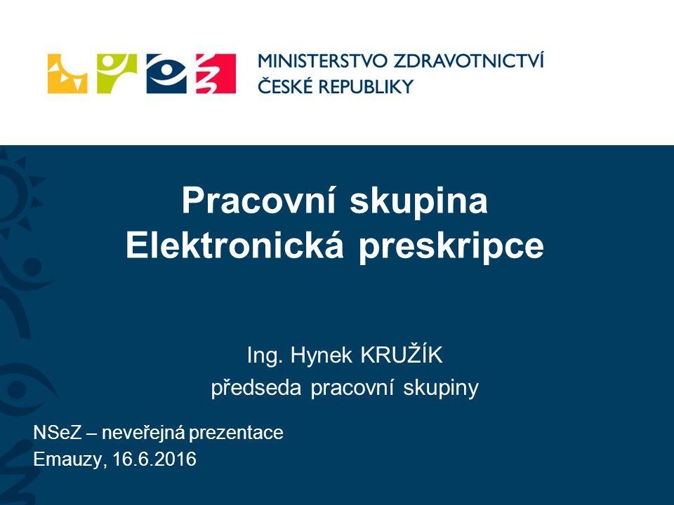 Pracovní skupina Elektronická preskripce Ing. Hynek KRUŽÍK předseda pracovní skupiny NSeZ – neveřejná prezentace Emauzy, 16.6.2016
