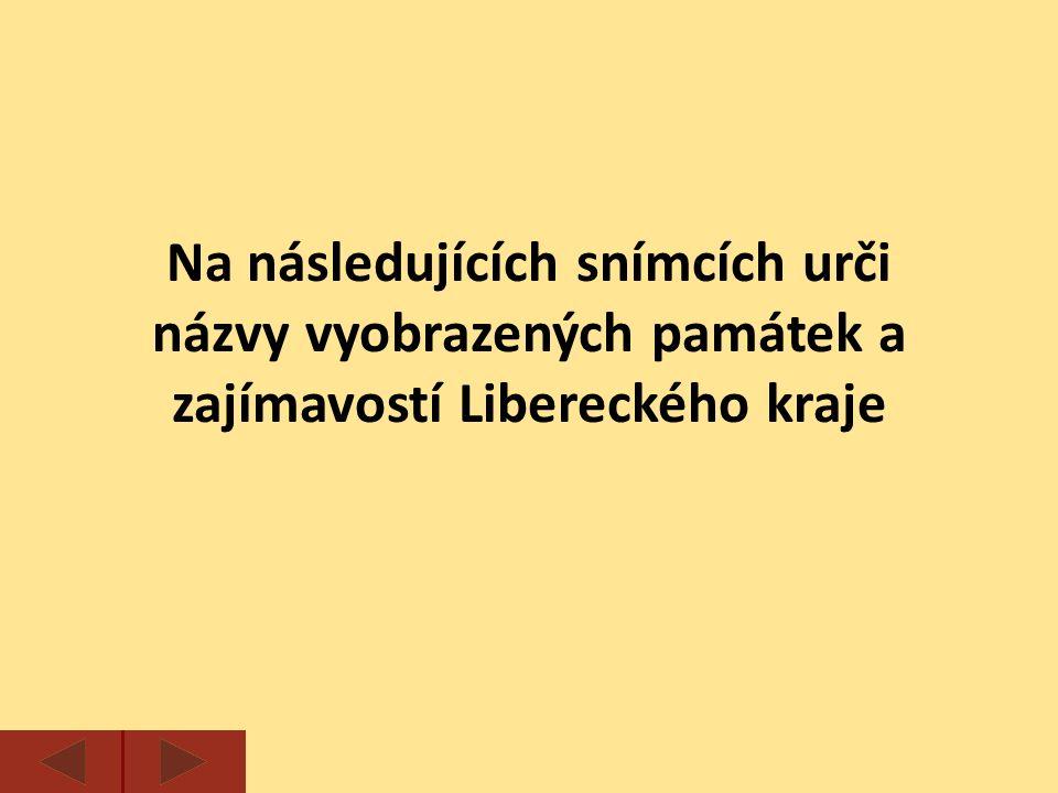 Na následujících snímcích urči názvy vyobrazených památek a zajímavostí Libereckého kraje