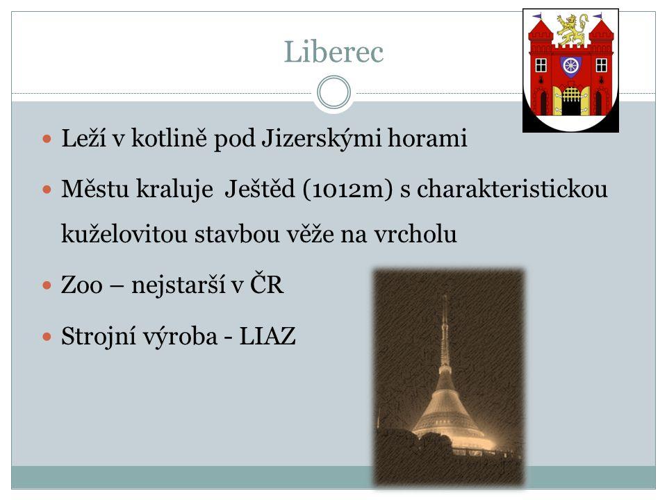 Liberec Leží v kotlině pod Jizerskými horami Městu kraluje Ještěd (1012m) s charakteristickou kuželovitou stavbou věže na vrcholu Zoo – nejstarší v ČR Strojní výroba - LIAZ