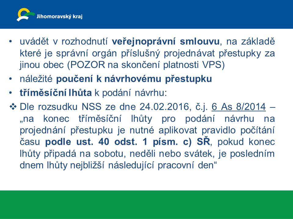 uvádět v rozhodnutí veřejnoprávní smlouvu, na základě které je správní orgán příslušný projednávat přestupky za jinou obec (POZOR na skončení platnosti VPS) náležité poučení k návrhovému přestupku tříměsíční lhůta k podání návrhu:  Dle rozsudku NSS ze dne 24.02.2016, č.j.