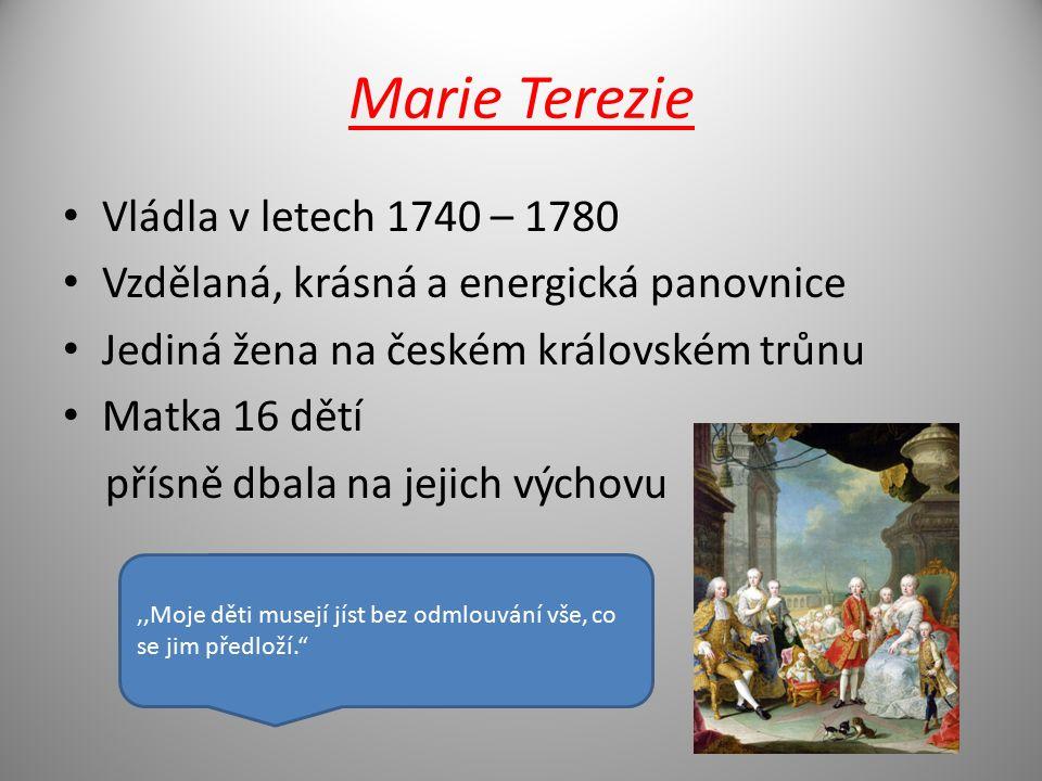 Marie Terezie Vládla v letech 1740 – 1780 Vzdělaná, krásná a energická panovnice Jediná žena na českém královském trůnu Matka 16 dětí přísně dbala na jejich výchovu,,Moje děti musejí jíst bez odmlouvání vše, co se jim předloží.