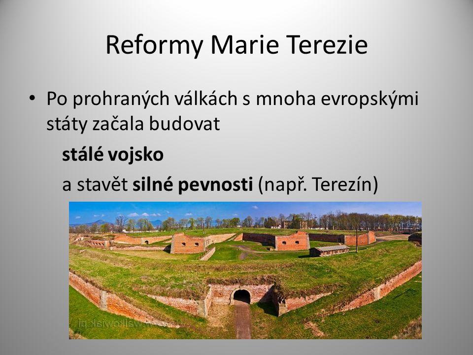 Reformy Marie Terezie Po prohraných válkách s mnoha evropskými státy začala budovat stálé vojsko a stavět silné pevnosti (např.