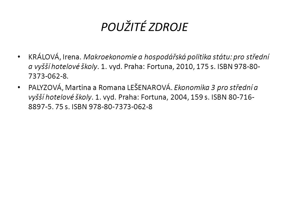 POUŽITÉ ZDROJE KRÁLOVÁ, Irena. Makroekonomie a hospodářská politika státu: pro střední a vyšší hotelové školy. 1. vyd. Praha: Fortuna, 2010, 175 s. IS
