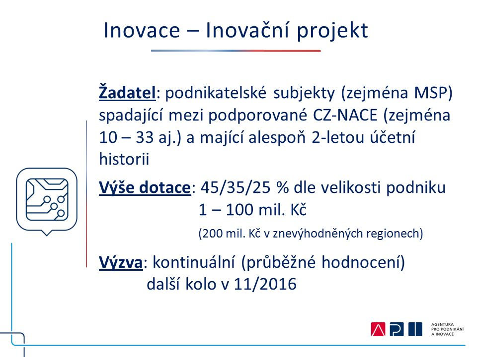 Inovace – Inovační projekt Žadatel: podnikatelské subjekty (zejména MSP) spadající mezi podporované CZ-NACE (zejména 10 – 33 aj.) a mající alespoň 2-letou účetní historii Výše dotace: 45/35/25 % dle velikosti podniku 1 – 100 mil.