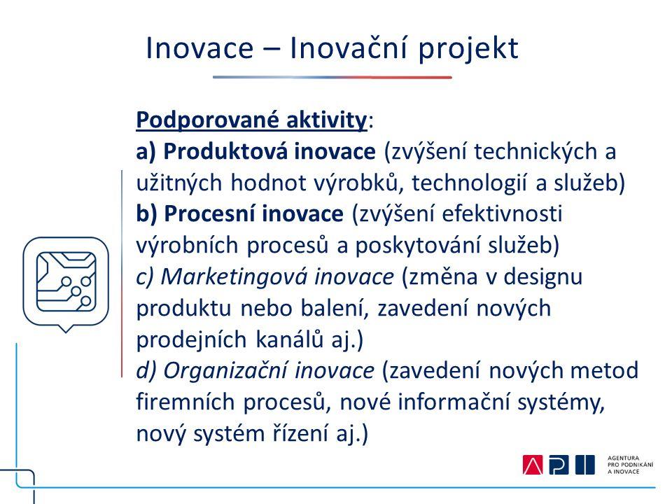 Inovace – Inovační projekt Podporované aktivity: a) Produktová inovace (zvýšení technických a užitných hodnot výrobků, technologií a služeb) b) Procesní inovace (zvýšení efektivnosti výrobních procesů a poskytování služeb) c) Marketingová inovace (změna v designu produktu nebo balení, zavedení nových prodejních kanálů aj.) d) Organizační inovace (zavedení nových metod firemních procesů, nové informační systémy, nový systém řízení aj.)