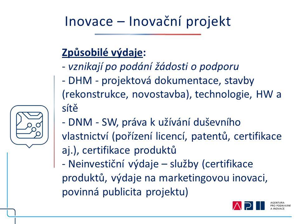Inovace – Inovační projekt Způsobilé výdaje: - vznikají po podání žádosti o podporu - DHM - projektová dokumentace, stavby (rekonstrukce, novostavba), technologie, HW a sítě - DNM - SW, práva k užívání duševního vlastnictví (pořízení licencí, patentů, certifikace aj.), certifikace produktů - Neinvestiční výdaje – služby (certifikace produktů, výdaje na marketingovou inovaci, povinná publicita projektu)