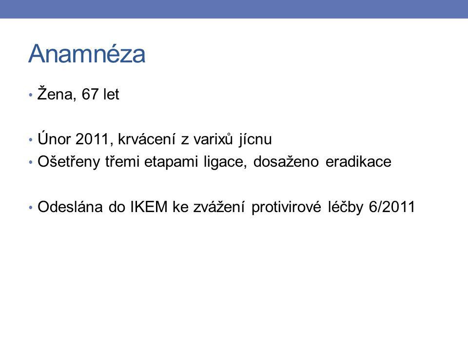 Anamnéza Žena, 67 let Únor 2011, krvácení z varixů jícnu Ošetřeny třemi etapami ligace, dosaženo eradikace Odeslána do IKEM ke zvážení protivirové léčby 6/2011