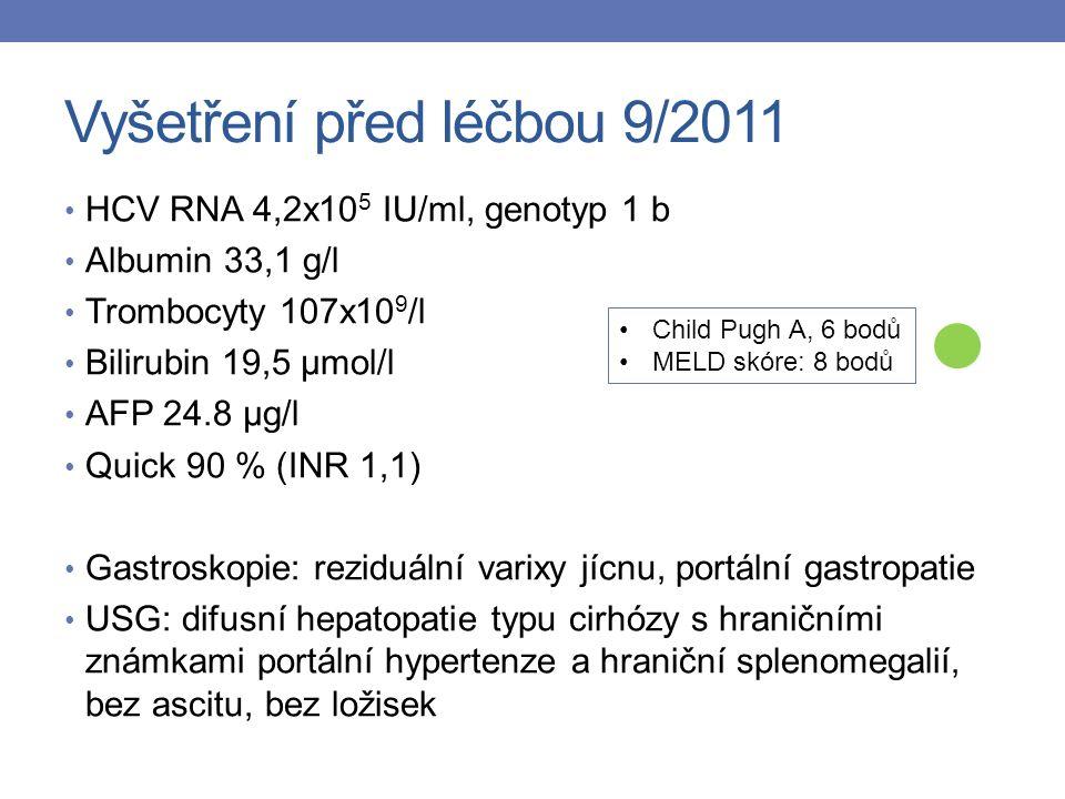 Vyšetření před léčbou 9/2011 HCV RNA 4,2x10 5 IU/ml, genotyp 1 b Albumin 33,1 g/l Trombocyty 107x10 9 /l Bilirubin 19,5 μmol/l AFP 24.8 μg/l Quick 90 % (INR 1,1) Gastroskopie: reziduální varixy jícnu, portální gastropatie USG: difusní hepatopatie typu cirhózy s hraničními známkami portální hypertenze a hraniční splenomegalií, bez ascitu, bez ložisek Child Pugh A, 6 bodů MELD skóre: 8 bodů