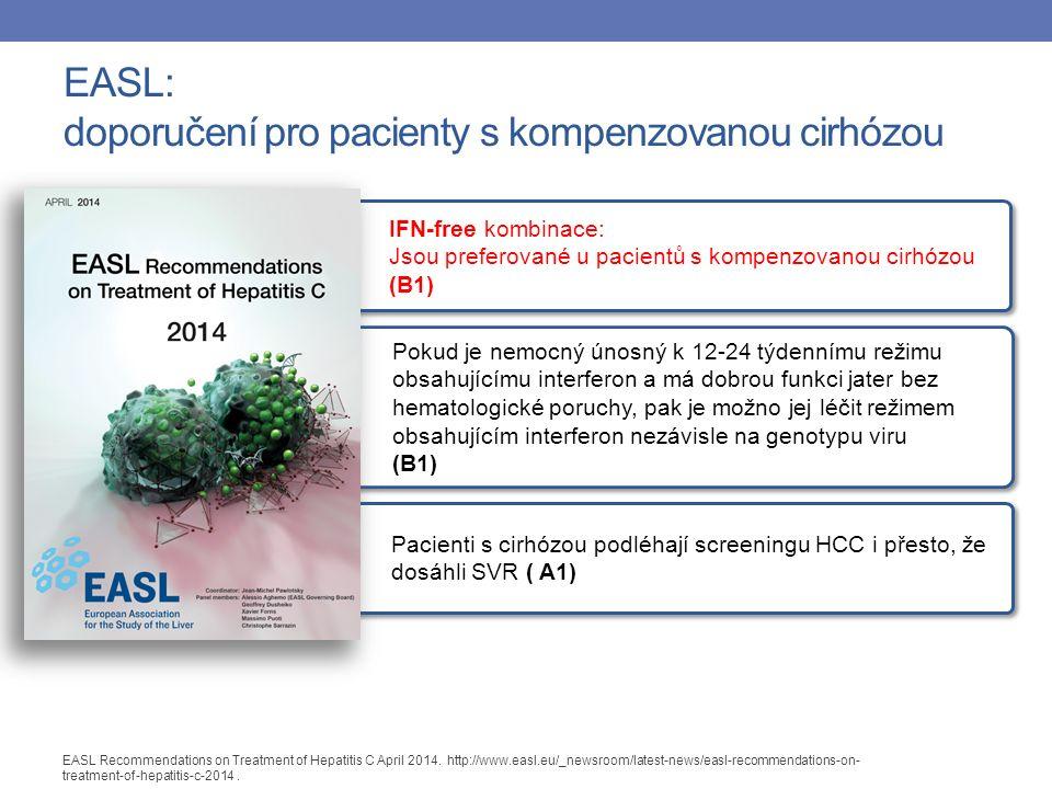 Pacienti s cirhózou podléhají screeningu HCC i přesto, že dosáhli SVR ( A1) IFN-free kombinace: Jsou preferované u pacientů s kompenzovanou cirhózou (B1) Pokud je nemocný únosný k 12-24 týdennímu režimu obsahujícímu interferon a má dobrou funkci jater bez hematologické poruchy, pak je možno jej léčit režimem obsahujícím interferon nezávisle na genotypu viru (B1) EASL: doporučení pro pacienty s kompenzovanou cirhózou EASL Recommendations on Treatment of Hepatitis C April 2014.
