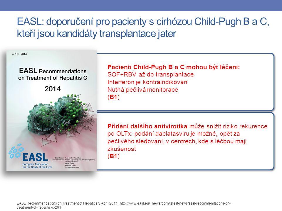 Pacienti Child-Pugh B a C mohou být léčeni: SOF+RBV až do transplantace Interferon je kontraindikován Nutná pečlivá monitorace (B1) Pacienti Child-Pugh B a C mohou být léčeni: SOF+RBV až do transplantace Interferon je kontraindikován Nutná pečlivá monitorace (B1) Přidání dalšího antivirotika může snížit riziko rekurence po OLTx: podání daclatasviru je možné, opět za pečlivého sledování, v centrech, kde s léčbou mají zkušenost (B1) Přidání dalšího antivirotika může snížit riziko rekurence po OLTx: podání daclatasviru je možné, opět za pečlivého sledování, v centrech, kde s léčbou mají zkušenost (B1) EASL: doporučení pro pacienty s cirhózou Child-Pugh B a C, kteří jsou kandidáty transplantace jater EASL Recommendations on Treatment of Hepatitis C April 2014.