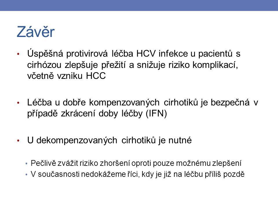 Závěr Úspěšná protivirová léčba HCV infekce u pacientů s cirhózou zlepšuje přežití a snižuje riziko komplikací, včetně vzniku HCC Léčba u dobře kompenzovaných cirhotiků je bezpečná v případě zkrácení doby léčby (IFN) U dekompenzovaných cirhotiků je nutné Pečlivě zvážit riziko zhoršení oproti pouze možnému zlepšení V současnosti nedokážeme říci, kdy je již na léčbu příliš pozdě